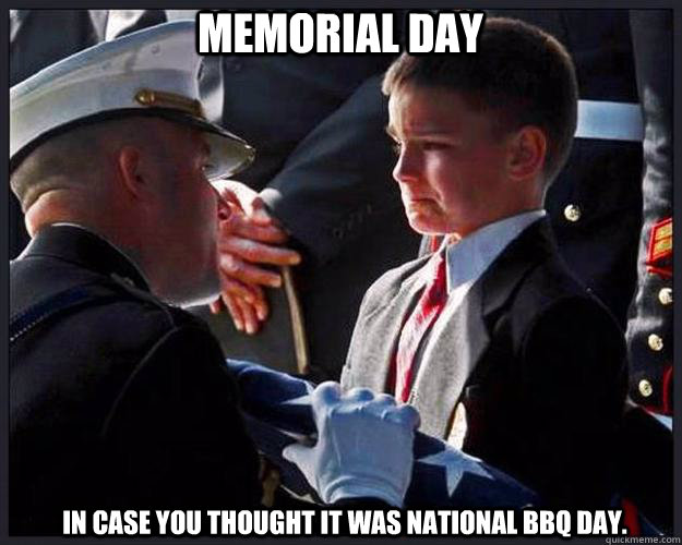 MEMORIAL DAY:   It isn't national BBQ day